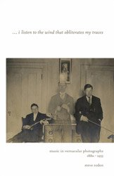 <B>I Listen to the Wind That Obliterates My Traces <BR>Music in Vernacular Photographs 1880-1955</B>