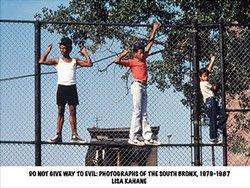 <B>Do Not Give Way to Evil: Photographs of the South Bronx, 1979-1987</B> <br>Lisa Kahane