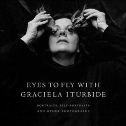 <B>Eyes to Fly With: Portraits, Self-Portraits, And Other Photographs </B> <BR>Graciela Iturbide