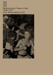 <B>YES YES YES Revolutionary Press in Italy 1966-1977<BR>from Mondo Beat to Zut</B>
