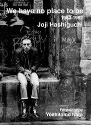 <B>We have no place to be 1980-1982 | 俺たちどこにもいられない</B><BR>Joji Hashiguchi | 橋口譲二