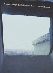 <B>Looking Through / Le Corbusier Windows</B> <BR>Takashi Homma | ホンマタカシ